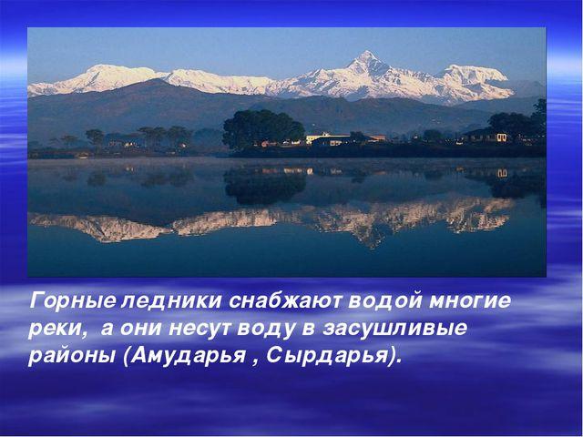 Горные ледники снабжают водой многие реки, а они несут воду в засушливые райо...