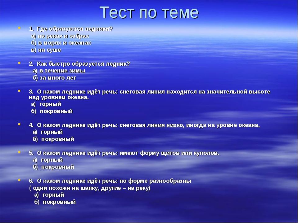 Тест по теме 1. Где образуются ледники? а) на реках и озёрах б) в морях и оке...