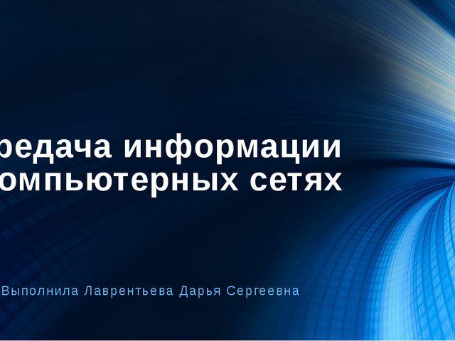 Передача информации в компьютерных сетях Выполнила Лаврентьева Дарья Сергеевна