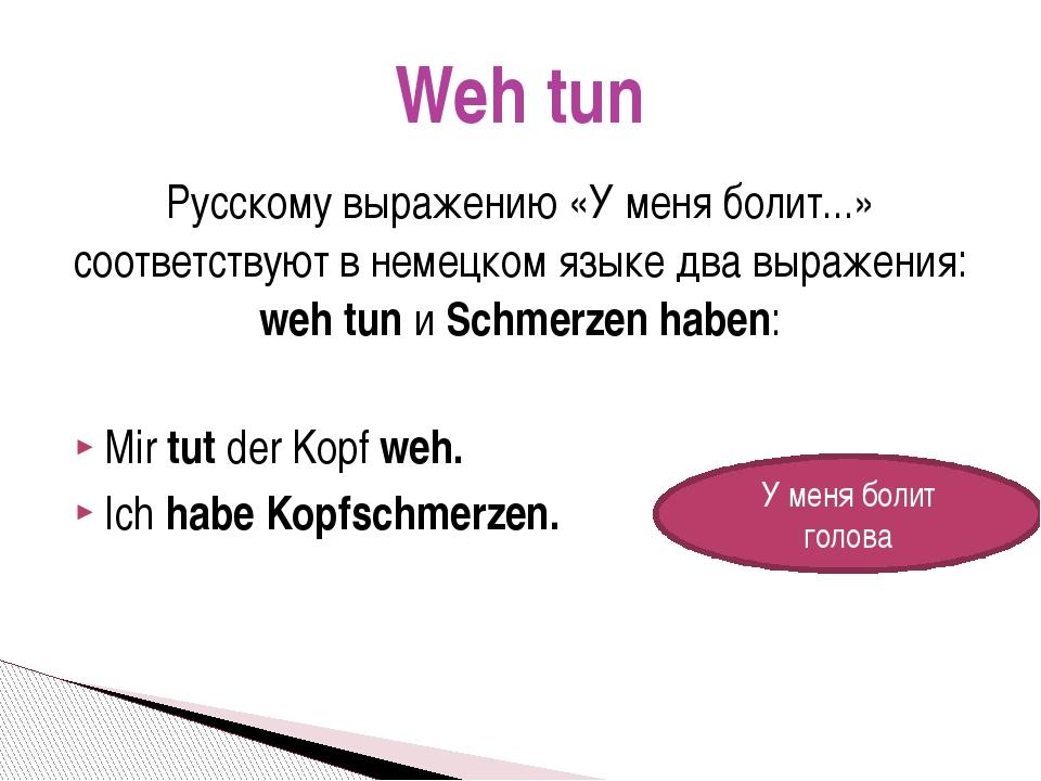 Русскому выражению «У меня болит...» соответствуют внемецком языкедва выраж...