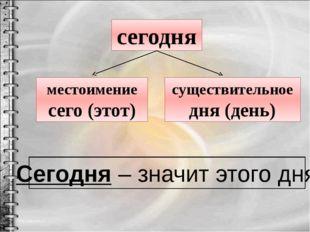 сегодня местоимение сего (этот) существительное дня (день) Сегодня – значит э