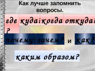 Как лучше запомнить вопросы. где? куда? когда? откуда? как? почему? зачем? ка