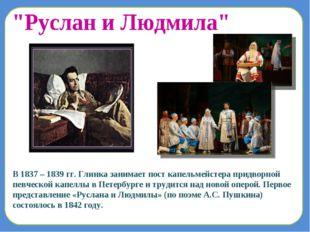 В 1837 – 1839 гг. Глинка занимает пост капельмейстера придворной певческой ка