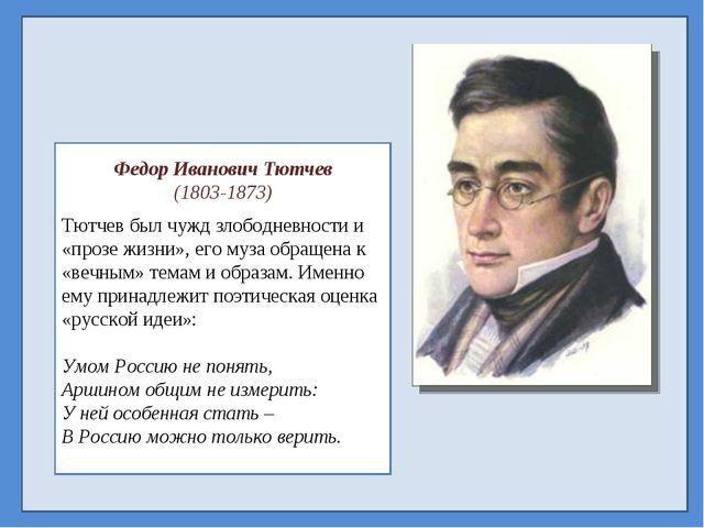 Федор Иванович Тютчев (1803-1873) Тютчев был чужд злободневности и «прозе жи...