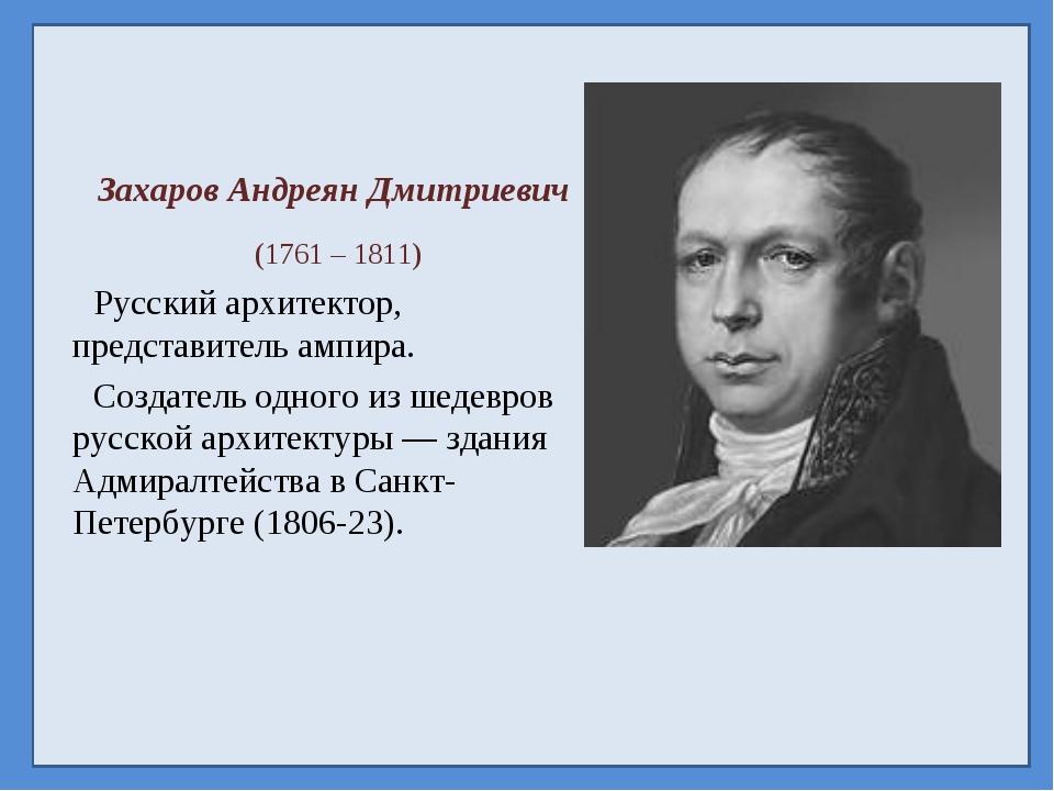 Захаров Андреян Дмитриевич (1761 – 1811) Русский архитектор, представитель ам...