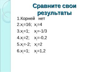 Сравните свои результаты 1.Корней нет 2.х1=16; х2=4 3.х1=1; х2=-1/3 4.х1=2; х