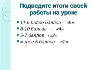 Подведите итоги своей работы на уроке 11 и более баллов - «5» 8-10 баллов - «
