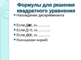 Формулы для решения квадратного уравнения Нахождение дискриминанта Если Д˃0,