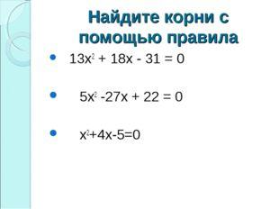 Найдите корни с помощью правила 13х2 + 18х - 31 = 0 5х2 -27х + 22 = 0 х2+4х-5=0