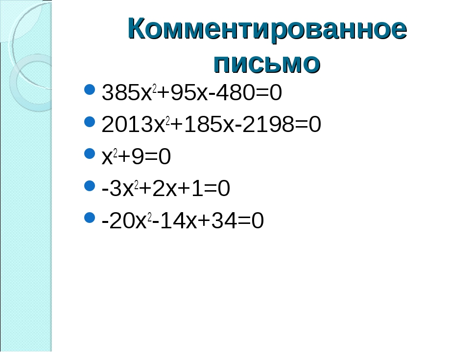 Комментированное письмо 385х2+95х-480=0 2013х2+185х-2198=0 х2+9=0 -3х2+2х+1=0...
