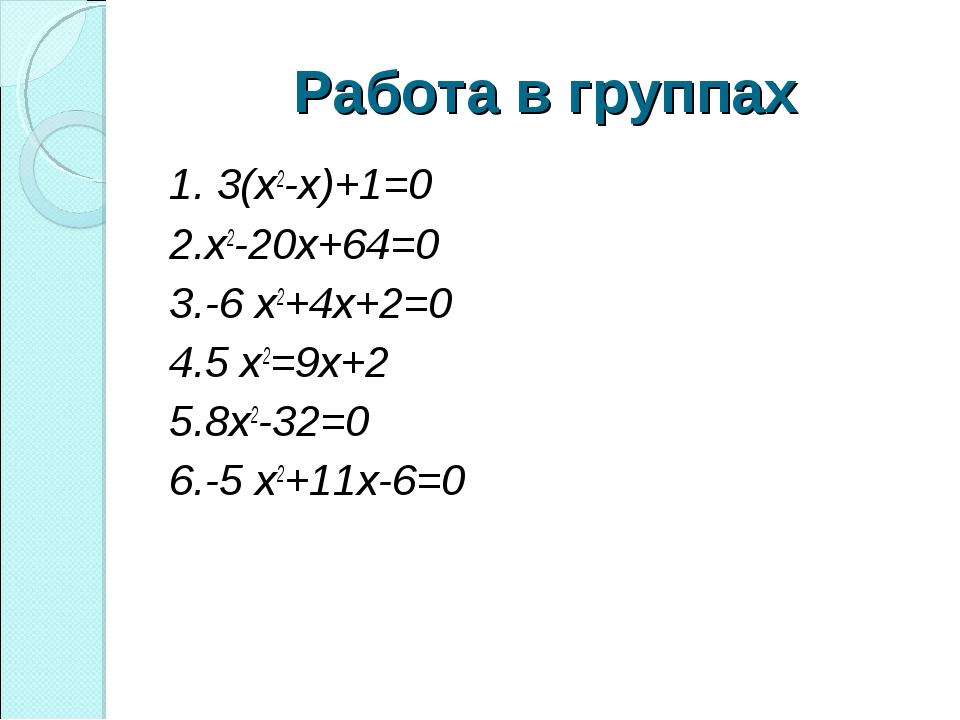 Работа в группах 1. 3(х2-х)+1=0 2.х2-20х+64=0 3.-6 х2+4х+2=0 4.5 х2=9х+2 5.8х...