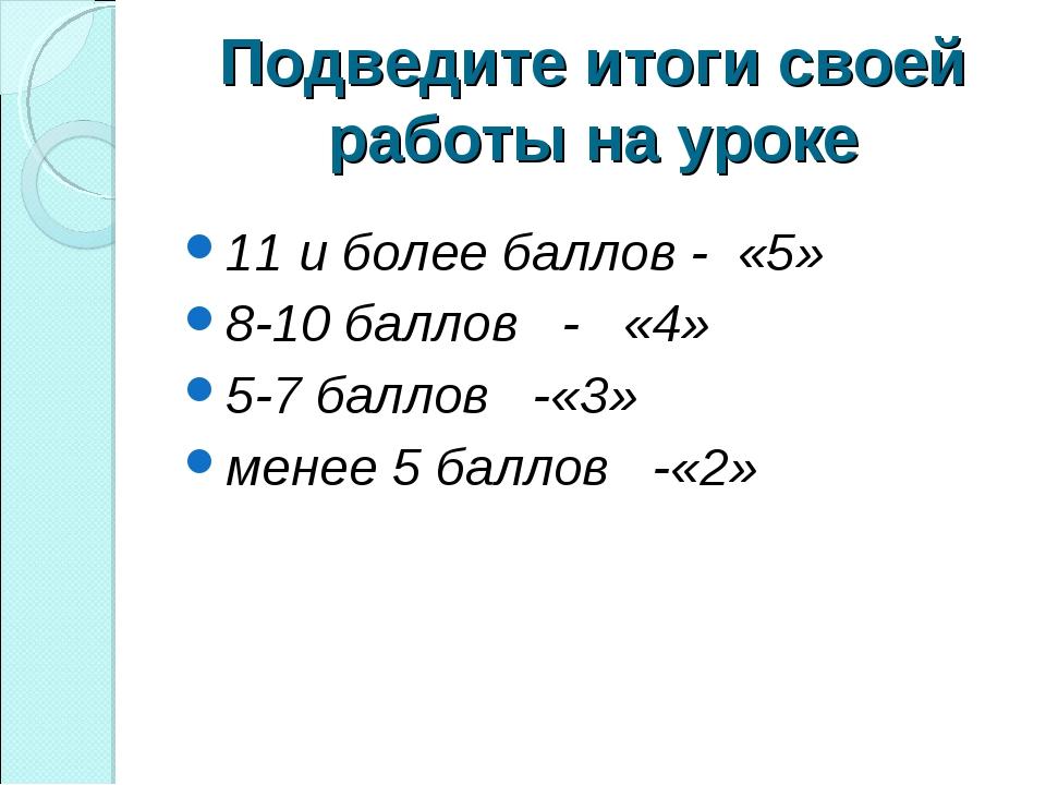 Подведите итоги своей работы на уроке 11 и более баллов - «5» 8-10 баллов - «...