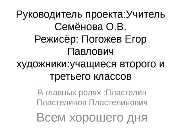 Руководитель проекта:Учитель Семёнова О.В. Режисёр: Погожев Егор Павлович худ...