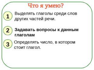 1 2 3 Выделять глаголы среди слов других частей речи. Задавать вопросы к данн