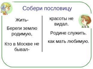 Жить- Береги землю родимую, Кто в Москве не бывал- красоты не видал. Родине