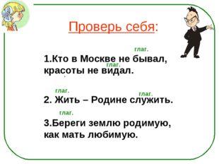 Проверь себя: Кто в Москве не бывал, красоты не видал. 2. Жить – Родине служи