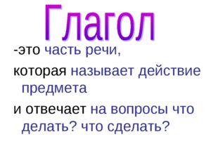 -это часть речи, которая называет действие предмета и отвечает на вопросы что