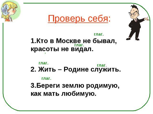 Проверь себя: Кто в Москве не бывал, красоты не видал. 2. Жить – Родине служи...