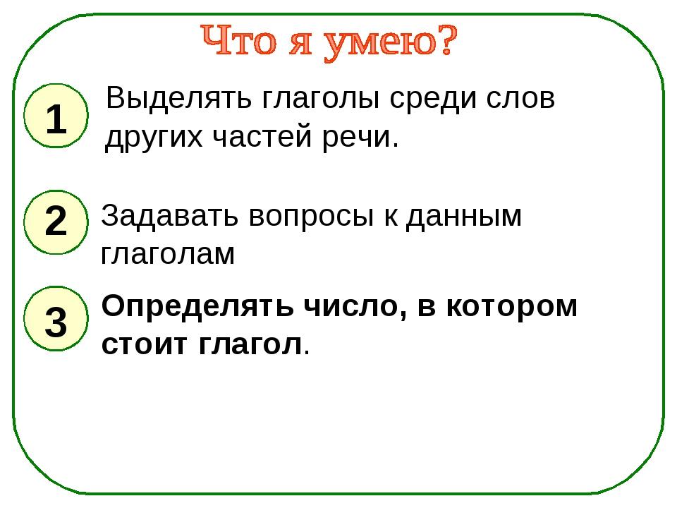 1 2 3 Выделять глаголы среди слов других частей речи. Задавать вопросы к данн...