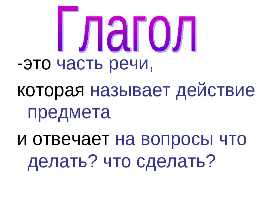 -это часть речи, которая называет действие предмета и отвечает на вопросы что...
