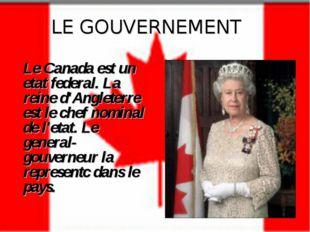 LE GOUVERNEMENT Le Canada est un etat federal. La reine d'Angleterre est le c