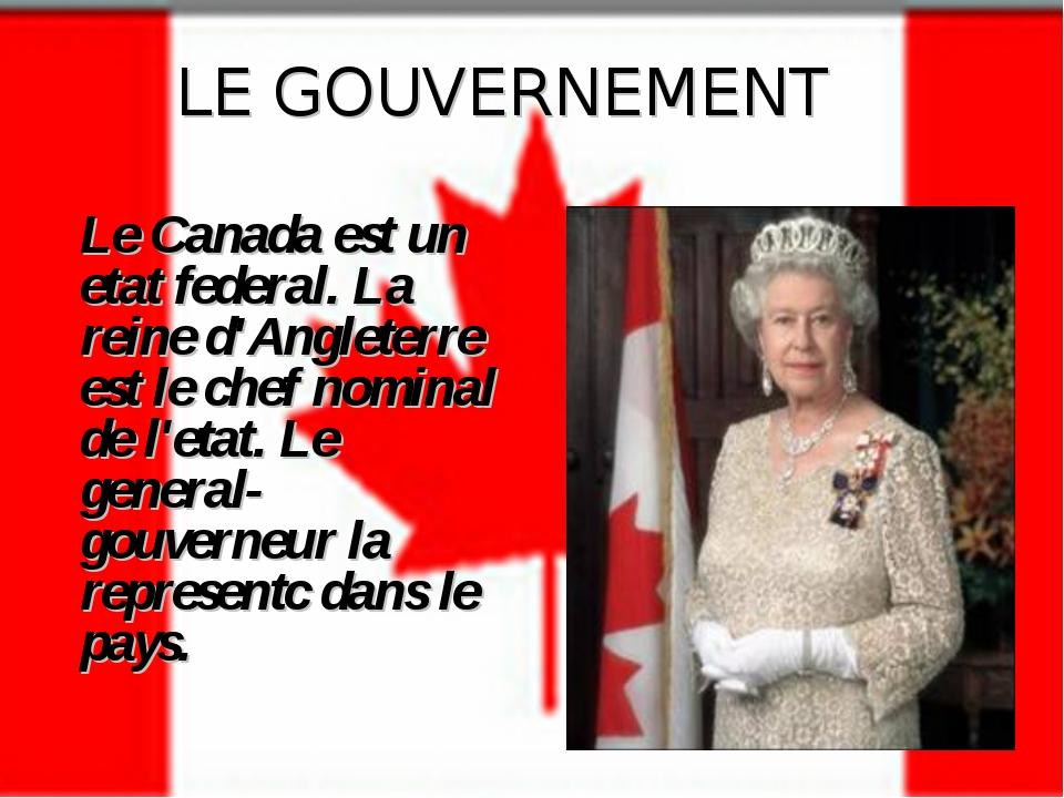 LE GOUVERNEMENT Le Canada est un etat federal. La reine d'Angleterre est le c...
