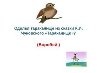Одолел тараканище из сказки К.И. Чуковского «Тараканище»? (Воробей.)