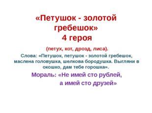 «Петушок - золотой гребешок» 4 героя (петух, кот, дрозд, лиса). Слова: «Петуш