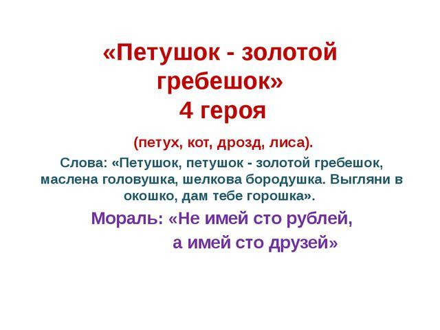 «Петушок - золотой гребешок» 4 героя (петух, кот, дрозд, лиса). Слова: «Петуш...