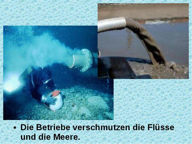 Die Betriebe verschmutzen die Flüsse und die Meere.