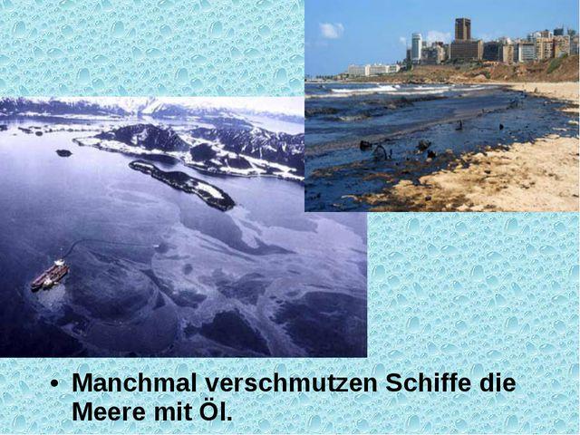 Manchmal verschmutzen Schiffe die Meere mit Öl.