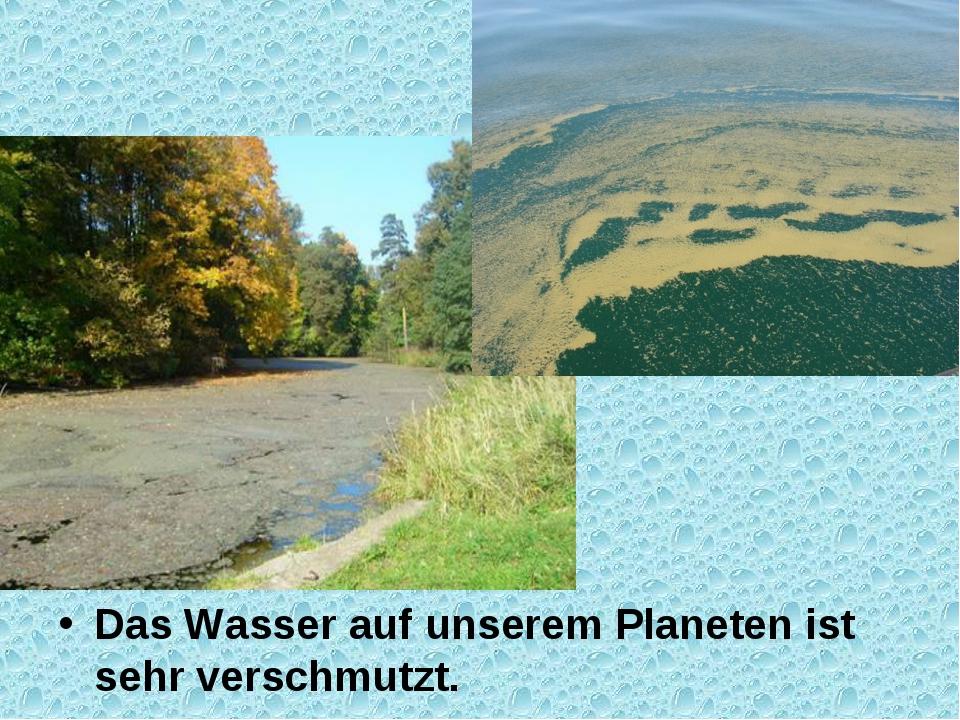 Das Wasser auf unserem Planeten ist sehr verschmutzt.