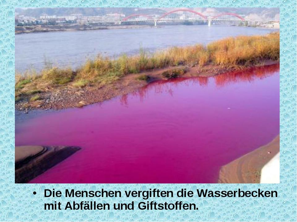Die Menschen vergiften die Wasserbecken mit Abfällen und Giftstoffen.