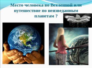 Место человека во Вселенной или путешествие по неизведанным планетам ?