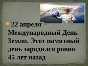22 апреля – Международный День Земли. Этот памятный день зародился ровно 45 л