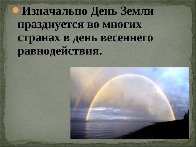 Изначально День Земли празднуется во многих странах в день весеннего равнодей...
