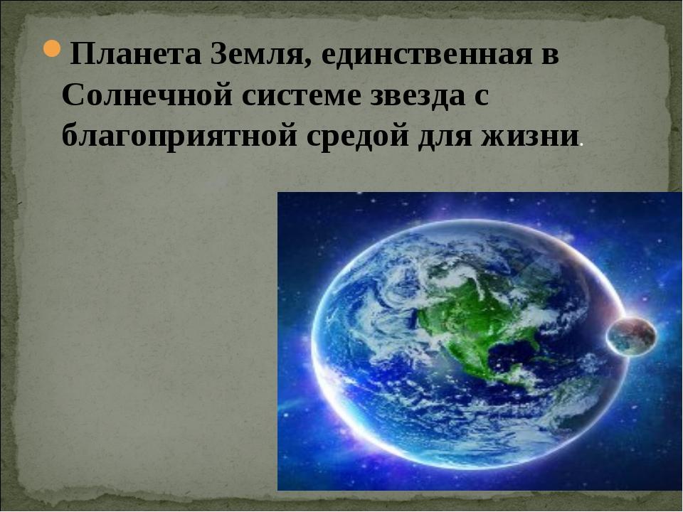Планета Земля, единственная в Солнечной системе звезда с благоприятной средой...