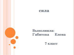 сила Выполнила: Габитова Елена 7 класс