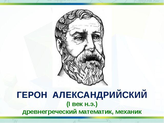 ГЕРОН АЛЕКСАНДРИЙСКИЙ (I век н.э.) древнегреческий математик, механик