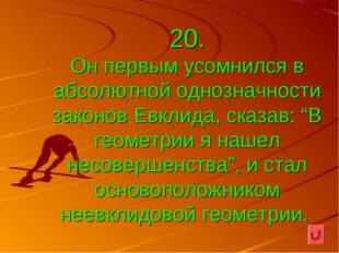 """20. Он первым усомнился в абсолютной однозначности законов Евклида, сказав: """""""