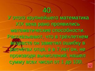 40. У этого крупнейшего математика XIX века рано проявились математические сп