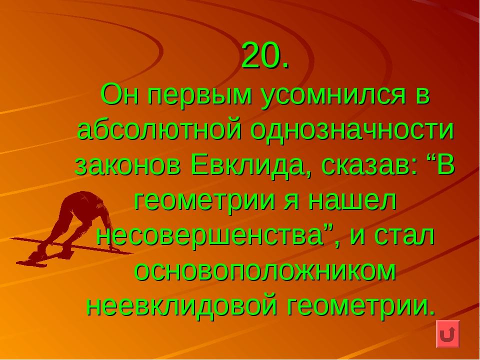 """20. Он первым усомнился в абсолютной однозначности законов Евклида, сказав: """"..."""