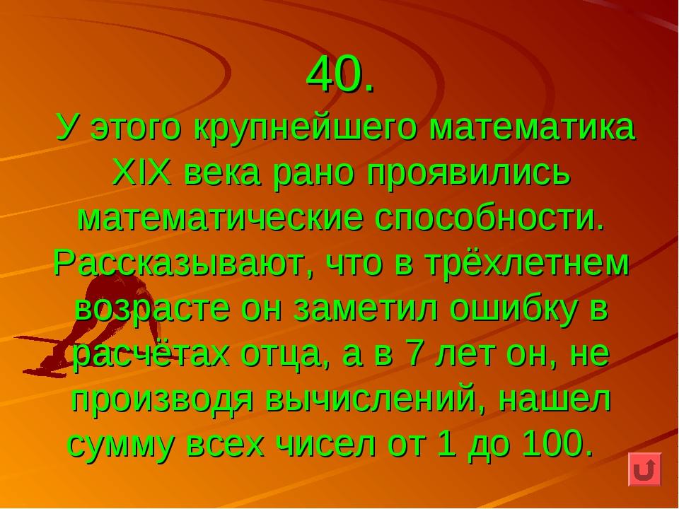 40. У этого крупнейшего математика XIX века рано проявились математические сп...