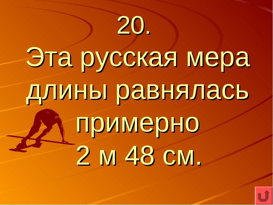 20. Эта русская мера длины равнялась примерно 2 м 48 см.