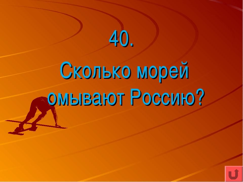 40. Сколько морей омывают Россию?