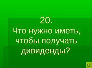 20. Что нужно иметь, чтобы получать дивиденды?