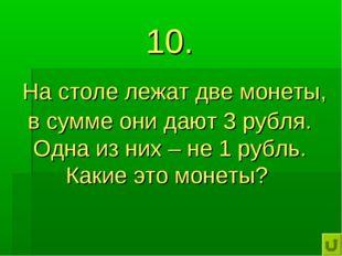 10. На столе лежат две монеты, в сумме они дают 3 рубля. Одна из них – не 1 р
