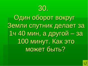 30. Один оборот вокруг Земли спутник делает за 1ч 40 мин, а другой – за 100 м