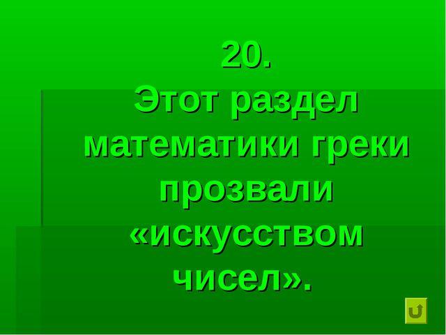 20. Этот раздел математики греки прозвали «искусством чисел».