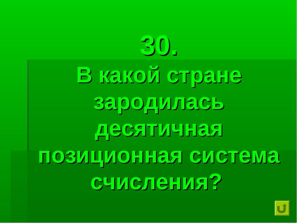 30. В какой стране зародилась десятичная позиционная система счисления?